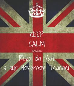 Poster: KEEP CALM Because Roza Ida Yani Is our Homeroom Teacher
