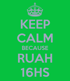 Poster: KEEP CALM BECAUSE RUAH 16HS