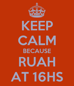 Poster: KEEP CALM BECAUSE RUAH AT 16HS