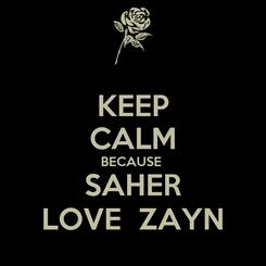 Poster: KEEP CALM BECAUSE  SAHER LOVE  ZAYN