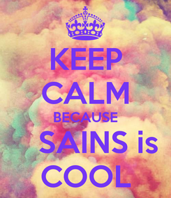 Poster: KEEP CALM BECAUSE    SAINS is COOL