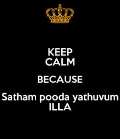 Poster: KEEP CALM BECAUSE Satham pooda yathuvum ILLA