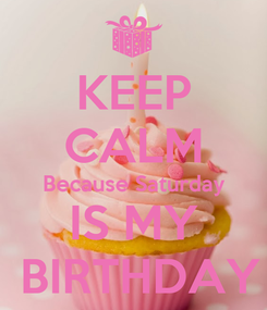 Poster: KEEP CALM Because Saturday IS MY  BIRTHDAY