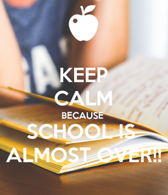 Poster: KEEP CALM BECAUSE  SCHOOL IS  ALMOST OVER!!