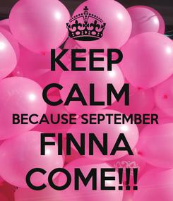 Poster: KEEP CALM BECAUSE SEPTEMBER FINNA COME!!!