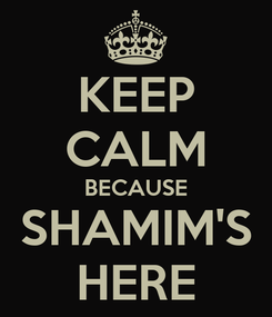 Poster: KEEP CALM BECAUSE SHAMIM'S HERE