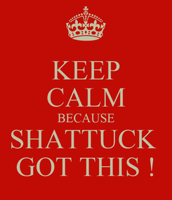 Poster: KEEP CALM BECAUSE SHATTUCK  GOT THIS !