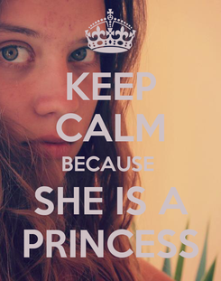 Poster: KEEP CALM BECAUSE  SHE IS A PRINCESS