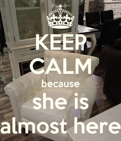Poster: KEEP CALM because she is almost here