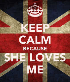 Poster: KEEP CALM BECAUSE SHE LOVES ME