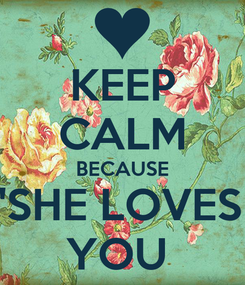 """Poster: KEEP CALM BECAUSE """"SHE LOVES  YOU"""
