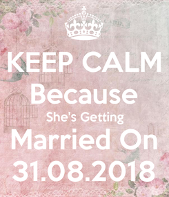 Poster: KEEP CALM Because She's Getting Married On 31.08.2018