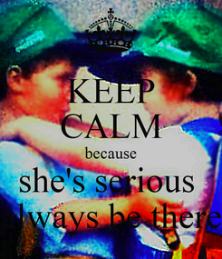 Poster: KEEP CALM because she's serious  always be there