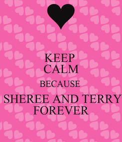 Poster: KEEP  CALM BECAUSE   SHEREE AND TERRY FOREVER