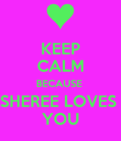 Poster: KEEP CALM BECAUSE  SHEREE LOVES  YOU