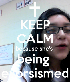 Poster: KEEP CALM because she's  being  exorsismed