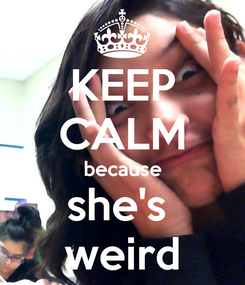 Poster: KEEP CALM because she's  weird