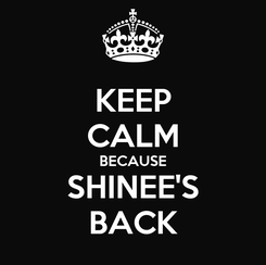 Poster: KEEP CALM BECAUSE SHINEE'S BACK