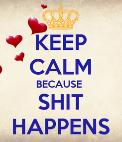 Poster: KEEP CALM BECAUSE  SHIT HAPPENS