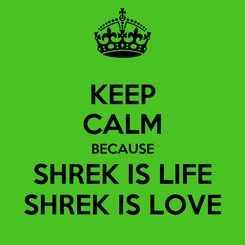 Poster: KEEP CALM BECAUSE SHREK IS LIFE SHREK IS LOVE