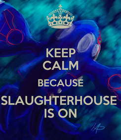 Poster: KEEP CALM BECAUSE SLAUGHTERHOUSE  IS ON