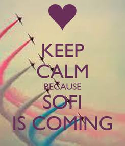 Poster: KEEP CALM BECAUSE SOFI IS COMING