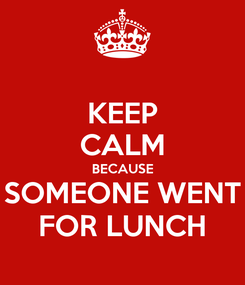 Poster: KEEP CALM BECAUSE SOMEONE WENT FOR LUNCH