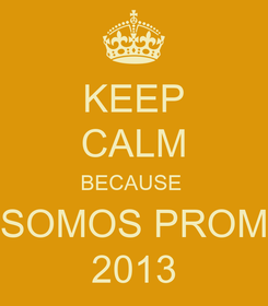 Poster: KEEP CALM BECAUSE  SOMOS PROM 2013