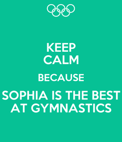 Poster: KEEP CALM BECAUSE SOPHIA IS THE BEST AT GYMNASTICS