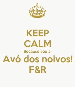 Poster: KEEP CALM Because sou a Avó dos noivos! F&R