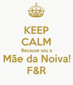 Poster: KEEP CALM Because sou a Mãe da Noiva! F&R
