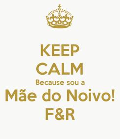 Poster: KEEP CALM Because sou a Mãe do Noivo! F&R