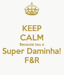 Poster: KEEP CALM Because sou a Super Daminha! F&R