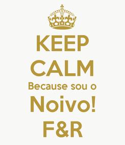 Poster: KEEP CALM Because sou o Noivo! F&R