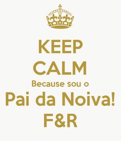 Poster: KEEP CALM Because sou o Pai da Noiva! F&R