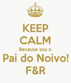 Poster: KEEP CALM Because sou o Pai do Noivo! F&R