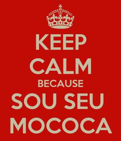 Poster: KEEP CALM BECAUSE SOU SEU  MOCOCA
