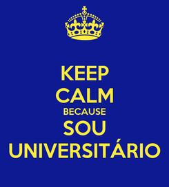 Poster: KEEP CALM BECAUSE SOU UNIVERSITÁRIO