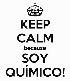 Poster: KEEP CALM because SOY QUÍMICO!