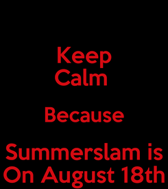 Poster: Keep Calm  Because Summerslam is On August 18th
