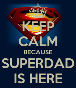 Poster: KEEP CALM BECAUSE SUPERDAD IS HERE