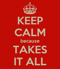 Poster: KEEP CALM because TAKES IT ALL