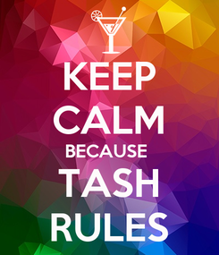 Poster: KEEP CALM BECAUSE  TASH RULES