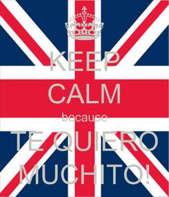 Poster: KEEP CALM because TE QUIERO MUCHITO!