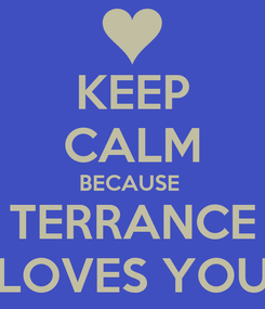 Poster: KEEP CALM BECAUSE  TERRANCE LOVES YOU