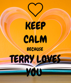 Poster: KEEP CALM BECAUSE  TERRY LOVES YOU