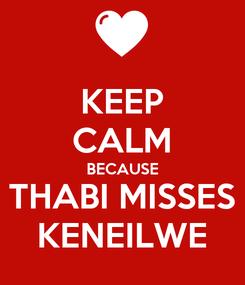 Poster: KEEP CALM BECAUSE THABI MISSES KENEILWE