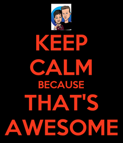 Poster: KEEP CALM BECAUSE THAT'S AWESOME