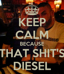 Poster: KEEP CALM BECAUSE THAT SHIT'S DIESEL