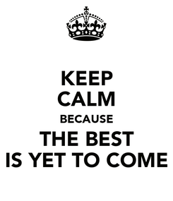 Poster: KEEP CALM BECAUSE THE BEST IS YET TO COME